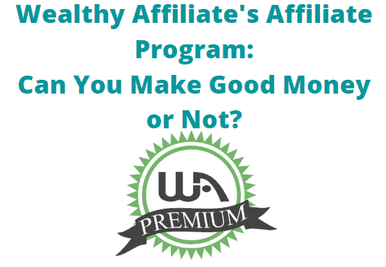 My Review of Wealthy Affiliate's Affiliate Program- Can You Make Money Promoting Wealthy Affiliate or What?